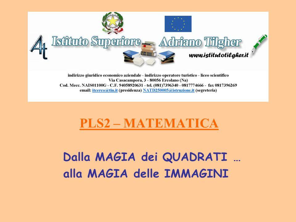 PLS2 – MATEMATICA Dalla MAGIA dei QUADRATI … alla MAGIA delle IMMAGINI