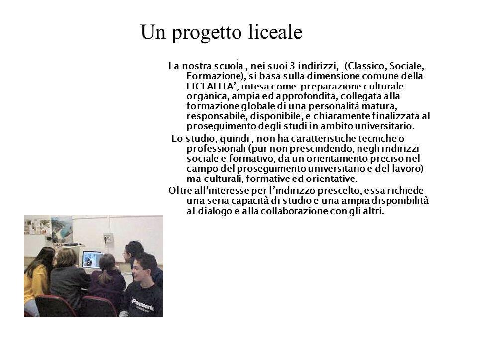 Un progetto liceale La nostra scuola, nei suoi 3 indirizzi, (Classico, Sociale, Formazione), si basa sulla dimensione comune della LICEALITA, intesa c