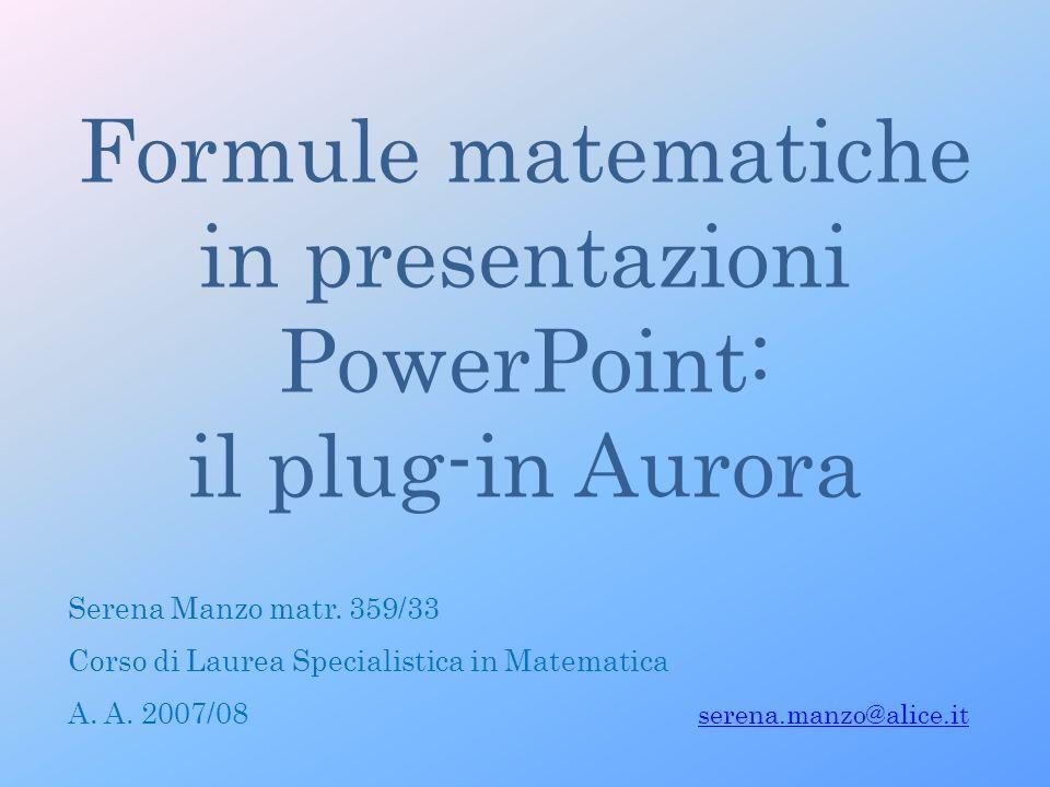 Formule matematiche in presentazioni PowerPoint: il plug-in Aurora Serena Manzo matr. 359/33 Corso di Laurea Specialistica in Matematica A. A. 2007/08