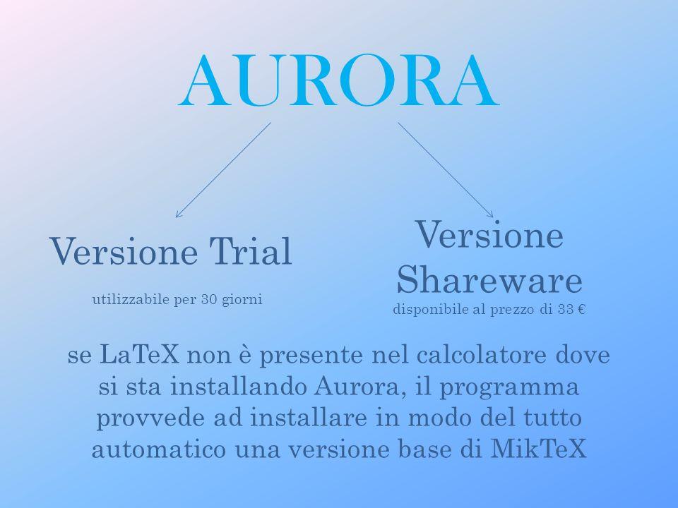 Versione Trial utilizzabile per 30 giorni Versione Shareware disponibile al prezzo di 33 se LaTeX non è presente nel calcolatore dove si sta installando Aurora, il programma provvede ad installare in modo del tutto automatico una versione base di MikTeX AURORA