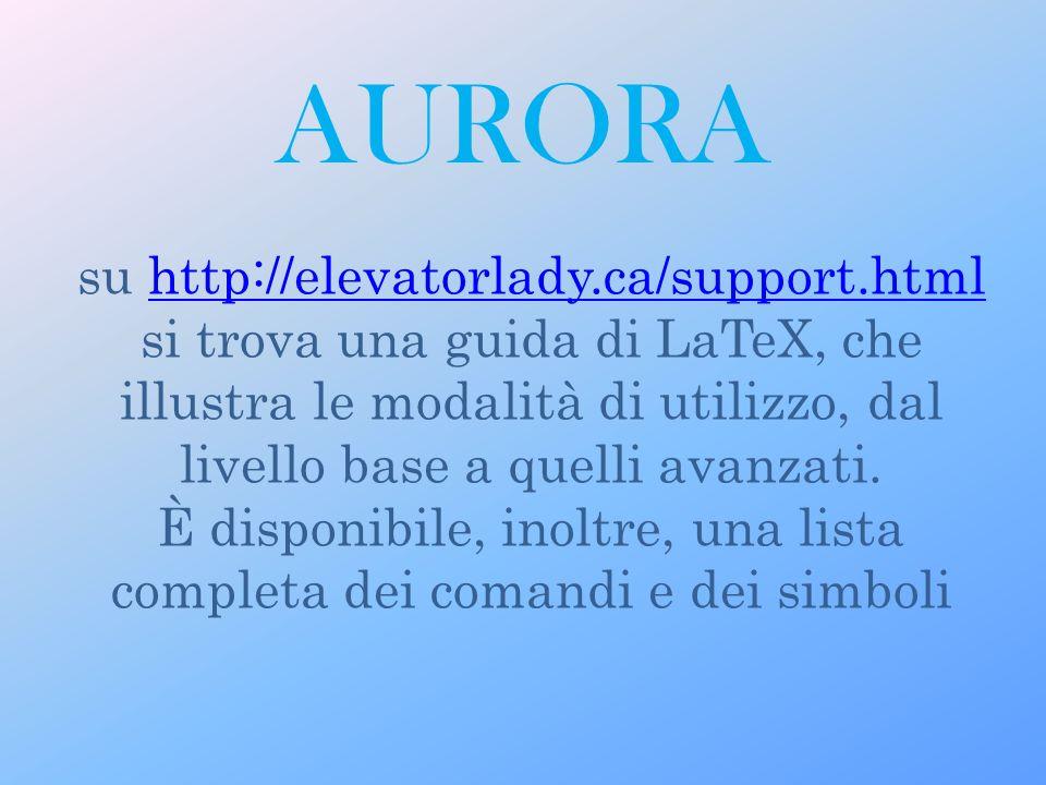 AURORA su http://elevatorlady.ca/support.html si trova una guida di LaTeX, che illustra le modalità di utilizzo, dal livello base a quelli avanzati.http://elevatorlady.ca/support.html È disponibile, inoltre, una lista completa dei comandi e dei simboli