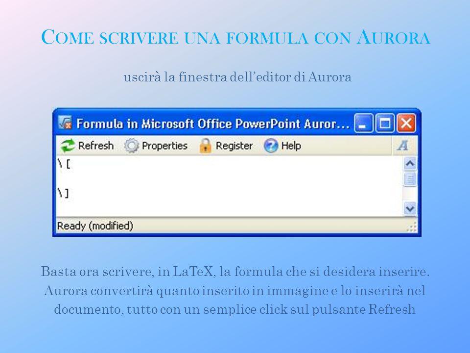 uscirà la finestra delleditor di Aurora Basta ora scrivere, in LaTeX, la formula che si desidera inserire. Aurora convertirà quanto inserito in immagi