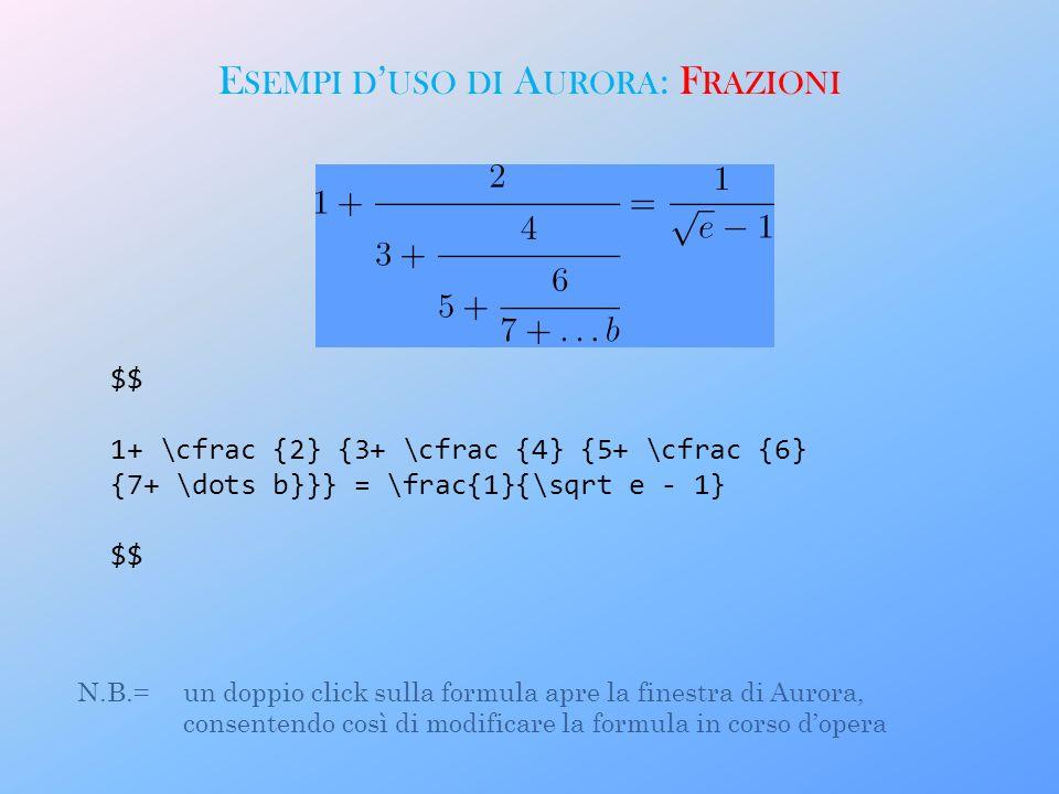 E SEMPI D USO DI A URORA : F RAZIONI $$ 1+ \cfrac {2} {3+ \cfrac {4} {5+ \cfrac {6} {7+ \dots b}}} = \frac{1}{\sqrt e - 1} $$ N.B.= un doppio click sulla formula apre la finestra di Aurora, consentendo così di modificare la formula in corso dopera