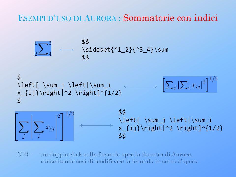 E SEMPI D USO DI A URORA : Sommatorie con indici $$ \sideset{^1_2}{^3_4}\sum $$ $ \left[ \sum_j \left|\sum_i x_{ij}\right|^2 \right]^{1/2} $ $$ \left[ \sum_j \left|\sum_i x_{ij}\right|^2 \right]^{1/2} $$ N.B.= un doppio click sulla formula apre la finestra di Aurora, consentendo così di modificare la formula in corso dopera