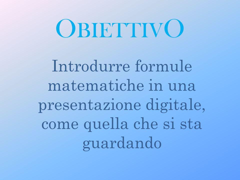 O BIETTIV O Introdurre formule matematiche in una presentazione digitale, come quella che si sta guardando