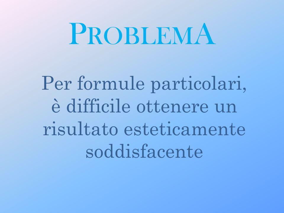 P ROBLEM A Per formule particolari, è difficile ottenere un risultato esteticamente soddisfacente