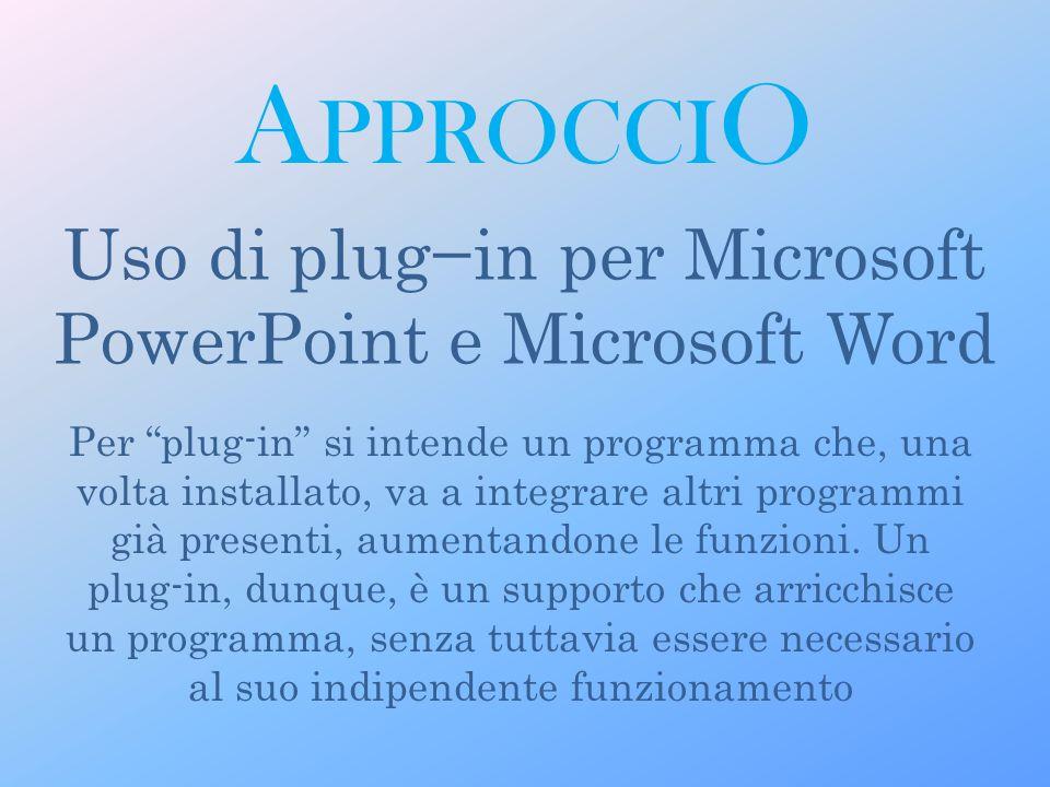 A PPROCCI O Uso di plugin per Microsoft PowerPoint e Microsoft Word Per plug-in si intende un programma che, una volta installato, va a integrare altri programmi già presenti, aumentandone le funzioni.