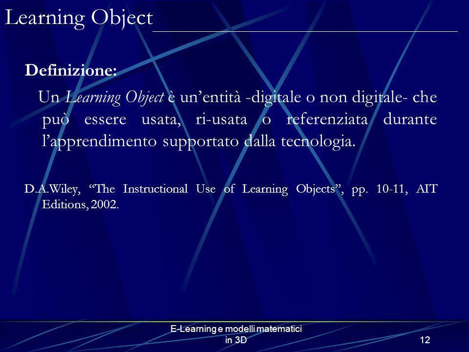 E-Learning e modelli matematici in 3D12 Definizione: Un Learning Object è unentità -digitale o non digitale- che può essere usata, ri-usata o referenz