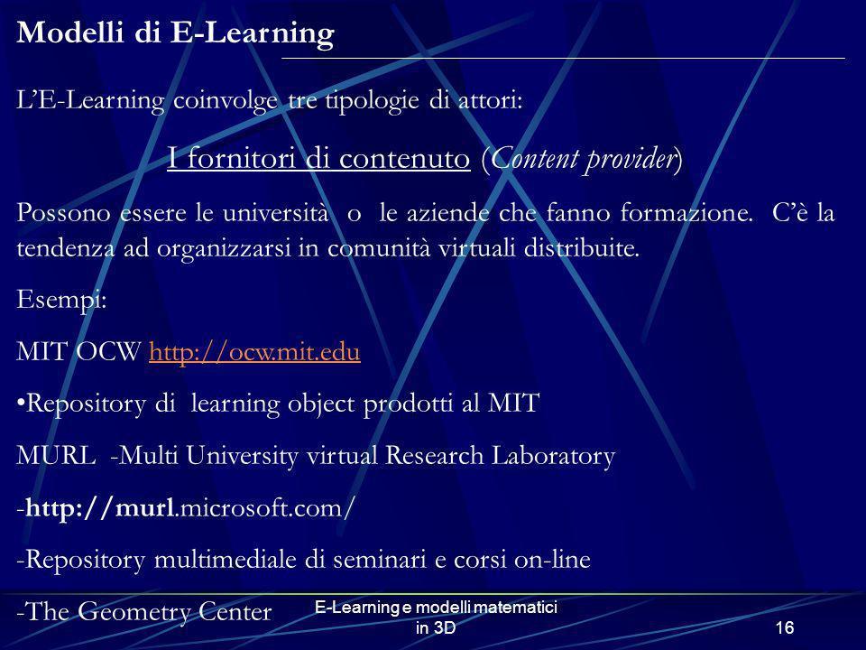 E-Learning e modelli matematici in 3D16 LE-Learning coinvolge tre tipologie di attori: I fornitori di contenuto (Content provider) Possono essere le u