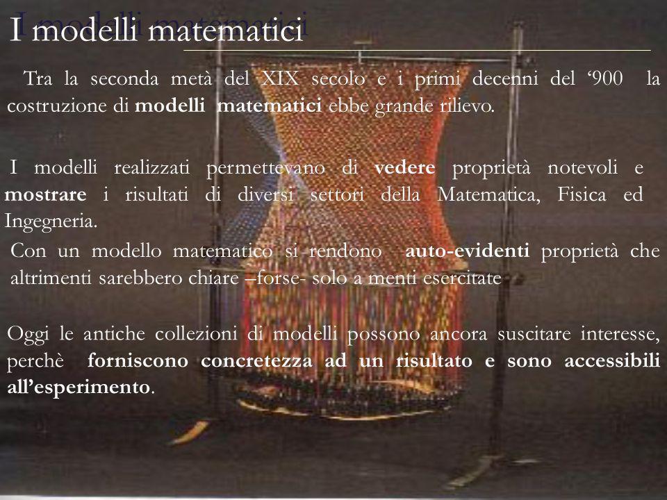 I modelli matematici Tra la seconda metà del XIX secolo e i primi decenni del 900 la costruzione di modelli matematici ebbe grande rilievo. Oggi le an