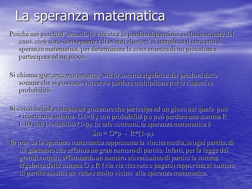 La speranza matematica Poiché nei giochi dazzardo la vincita e la perdita dipendono esclusivamente dal caso, cioè sono conseguenza di eventi aleatori,