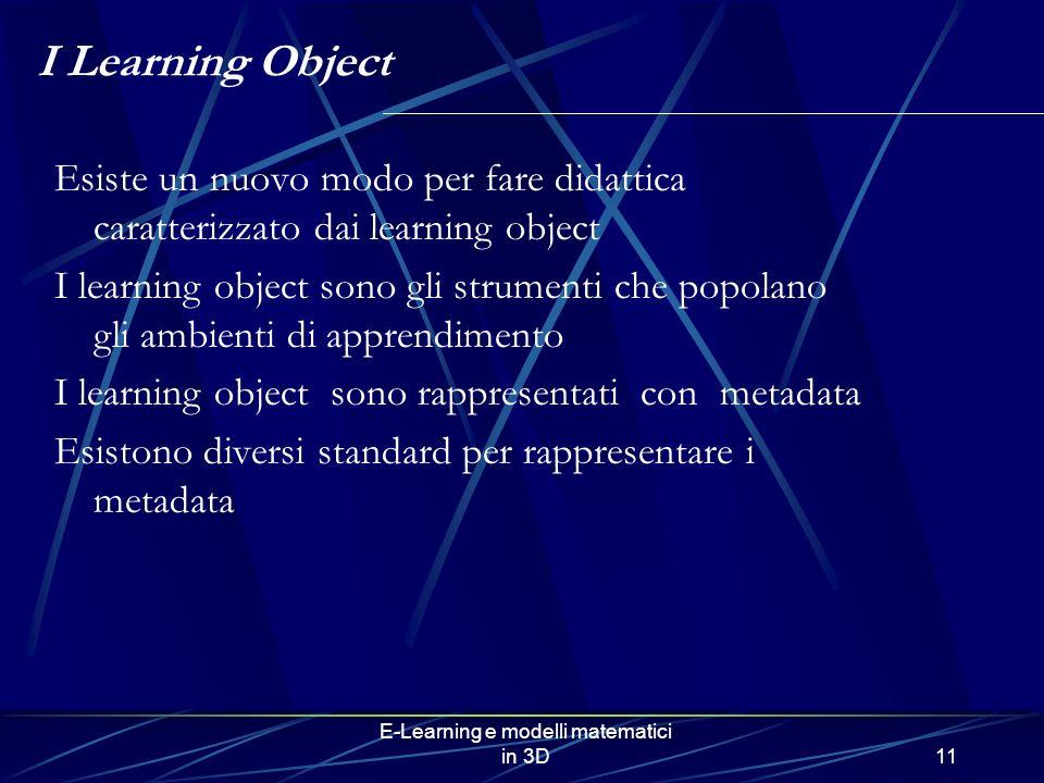 E-Learning e modelli matematici in 3D11 I Learning Object Esiste un nuovo modo per fare didattica caratterizzato dai learning object I learning object