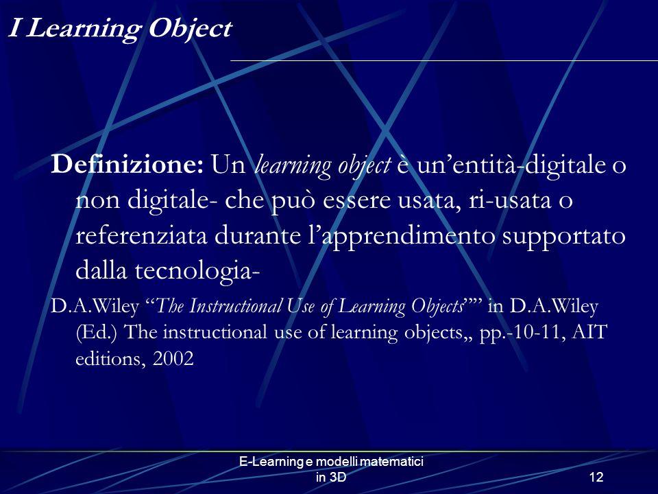 E-Learning e modelli matematici in 3D12 I Learning Object Definizione: Un learning object è unentità-digitale o non digitale- che può essere usata, ri