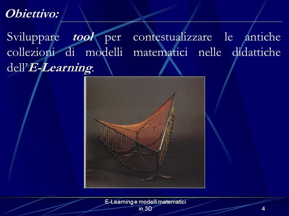 E-Learning e modelli matematici in 3D4 Obiettivo: Sviluppare tool per contestualizzare le antiche collezioni di modelli matematici nelle didattiche de