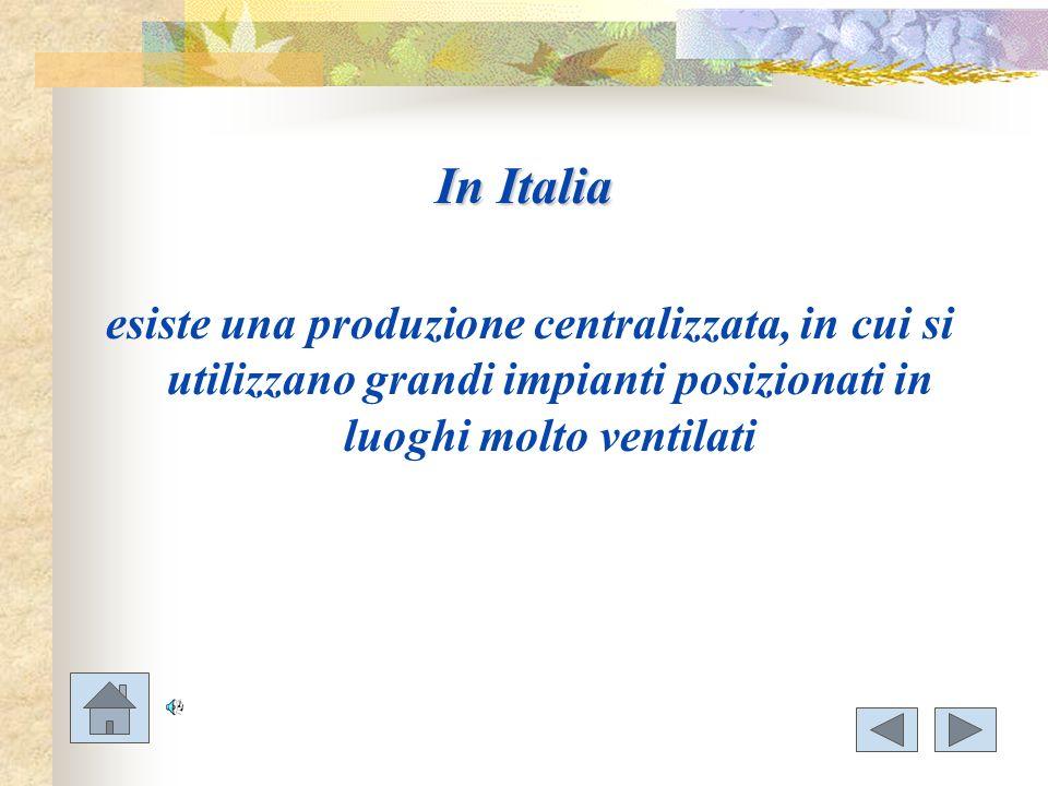In Italia esiste una produzione centralizzata, in cui si utilizzano grandi impianti posizionati in luoghi molto ventilati