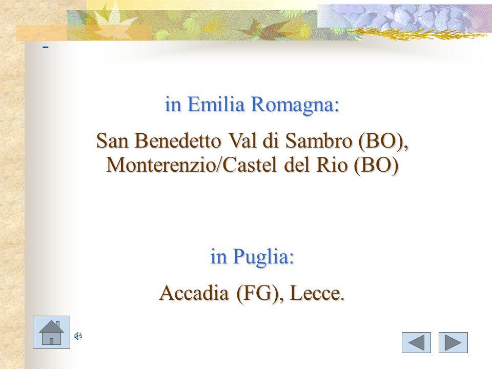 - in Emilia Romagna: San Benedetto Val di Sambro (BO), Monterenzio/Castel del Rio (BO) in Puglia: Accadia (FG), Lecce.
