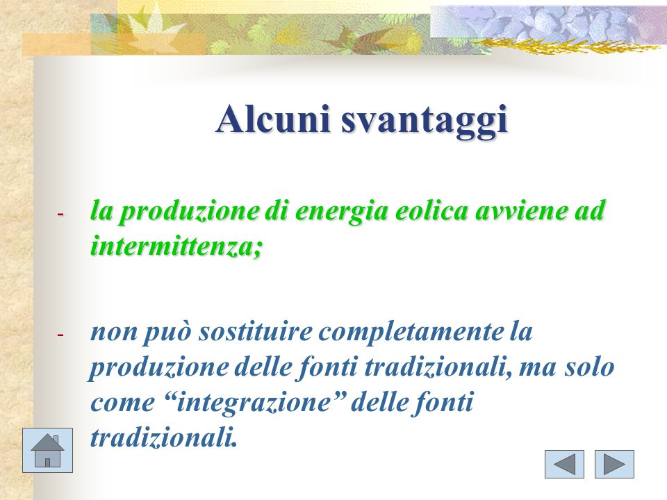 Alcuni svantaggi - la produzione di energia eolica avviene ad intermittenza; - non può sostituire completamente la produzione delle fonti tradizionali