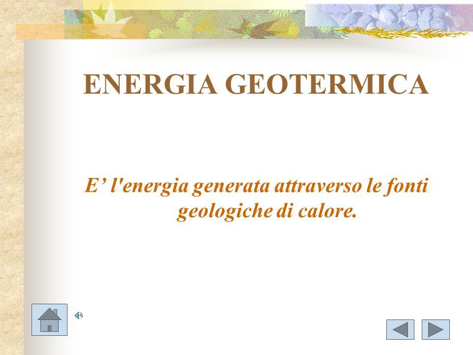 ENERGIA GEOTERMICA E l'energia generata attraverso le fonti geologiche di calore.
