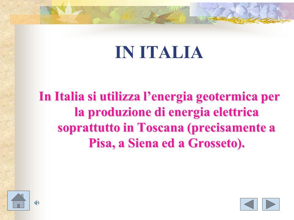 IN ITALIA In Italia si utilizza lenergia geotermica per la produzione di energia elettrica soprattutto in Toscana (precisamente a Pisa, a Siena ed a G