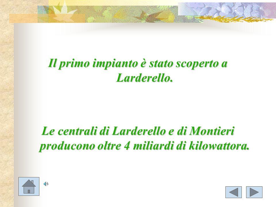 Il primo impianto è stato scoperto a Larderello. Le centrali di Larderello e di Montieri producono oltre 4 miliardi di kilowattora.