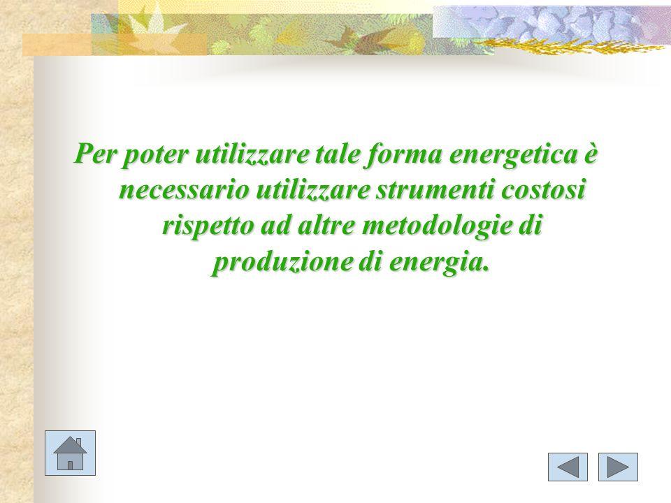 Per poter utilizzare tale forma energetica è necessario utilizzare strumenti costosi rispetto ad altre metodologie di produzione di energia.