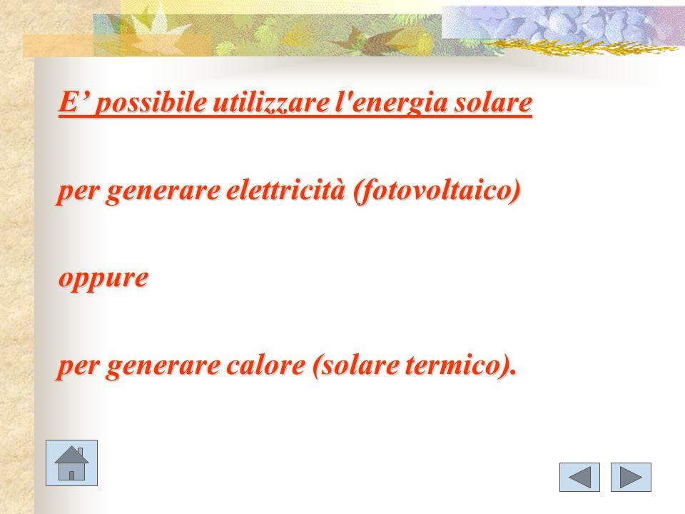 E possibile utilizzare l'energia solare per generare elettricità (fotovoltaico) oppure per generare calore (solare termico).