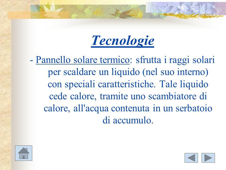 Tecnologie - Pannello solare termico: sfrutta i raggi solari per scaldare un liquido (nel suo interno) con speciali caratteristiche. Tale liquido cede