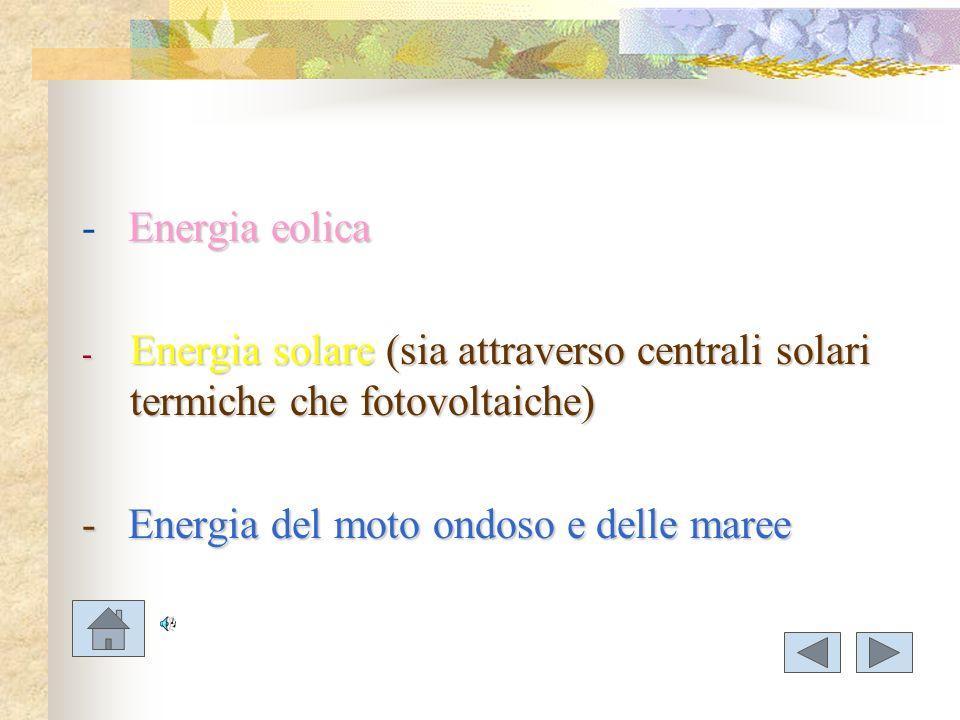 Energia eolica - Energia eolica - Energia solare (sia attraverso centrali solari termiche che fotovoltaiche) - Energia del moto ondoso e delle maree