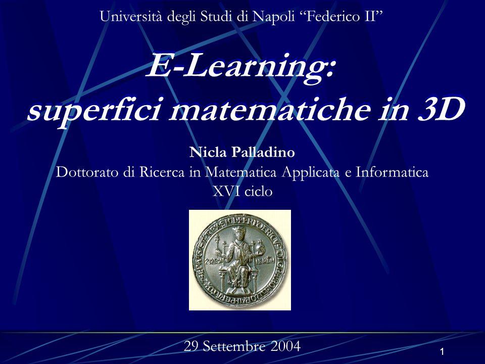 1 E-Learning: superfici matematiche in 3D E-Learning: superfici matematiche in 3D Nicla Palladino Dottorato di Ricerca in Matematica Applicata e Informatica XVI ciclo Università degli Studi di Napoli Federico II 29 Settembre 2004