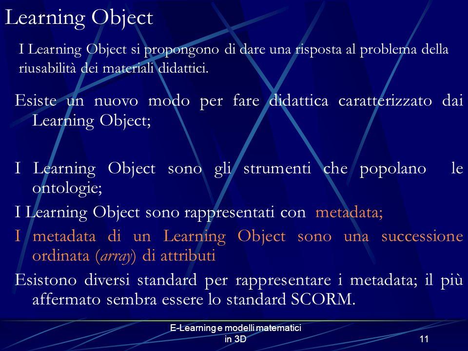 E-Learning e modelli matematici in 3D11 Learning Object Esiste un nuovo modo per fare didattica caratterizzato dai Learning Object; I Learning Object sono gli strumenti che popolano le ontologie; I Learning Object sono rappresentati con metadata; I metadata di un Learning Object sono una successione ordinata (array) di attributi Esistono diversi standard per rappresentare i metadata; il più affermato sembra essere lo standard SCORM.