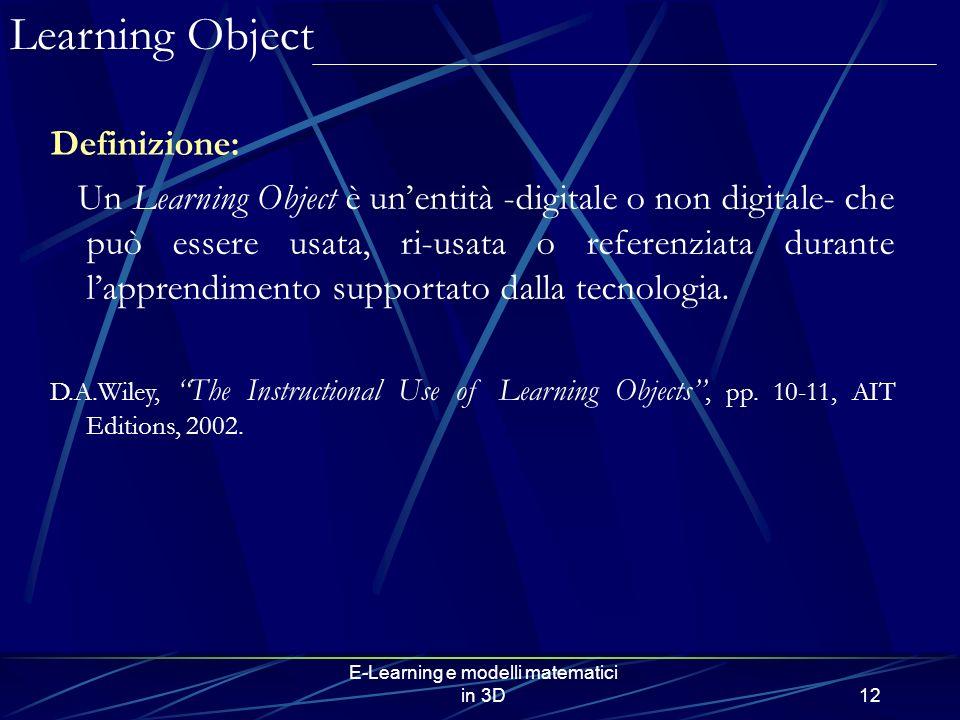 E-Learning e modelli matematici in 3D12 Definizione: Un Learning Object è unentità -digitale o non digitale- che può essere usata, ri-usata o referenziata durante lapprendimento supportato dalla tecnologia.