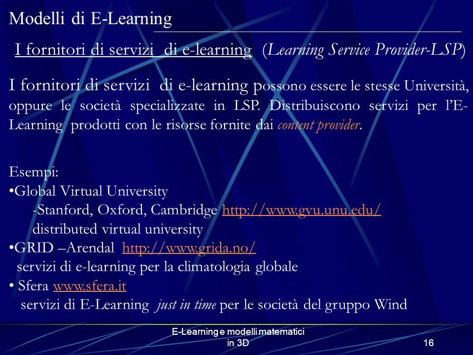 E-Learning e modelli matematici in 3D16 Modelli di E-Learning I fornitori di servizi di e-learning (Learning Service Provider-LSP) I fornitori di servizi di e-learning p ossono essere le stesse Università, oppure le società specializzate in LSP.