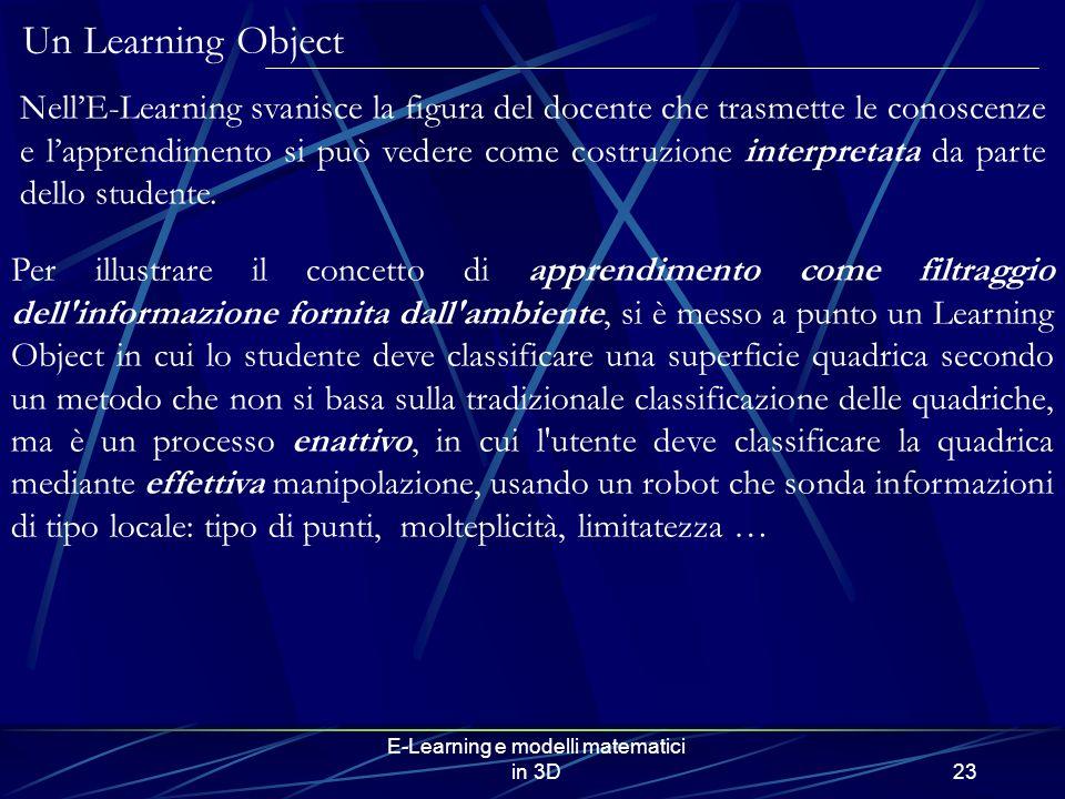 E-Learning e modelli matematici in 3D23 Per illustrare il concetto di apprendimento come filtraggio dell informazione fornita dall ambiente, si è messo a punto un Learning Object in cui lo studente deve classificare una superficie quadrica secondo un metodo che non si basa sulla tradizionale classificazione delle quadriche, ma è un processo enattivo, in cui l utente deve classificare la quadrica mediante effettiva manipolazione, usando un robot che sonda informazioni di tipo locale: tipo di punti, molteplicità, limitatezza … NellE-Learning svanisce la figura del docente che trasmette le conoscenze e lapprendimento si può vedere come costruzione interpretata da parte dello studente.