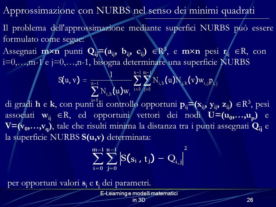 E-Learning e modelli matematici in 3D26 Approssimazione con NURBS nel senso dei minimi quadrati Il problema dell approssimazione mediante superfici NURBS può essere formulato come segue: di gradi h e k, con punti di controllo opportuni p ij =(x ij, y ij, z ij ) R 3, pesi associati w ij R, ed opportuni vettori dei nodi U=(u 0,…,u p ) e V=(v 0,…,v q ), tale che risulti minima la distanza tra i punti assegnati Q ij e la superficie NURBS S(u,v) determinata: per opportuni valori s i e t j dei parametri.