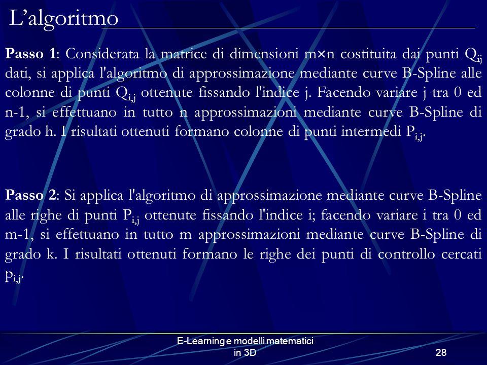 E-Learning e modelli matematici in 3D28 Passo 1: Considerata la matrice di dimensioni m n costituita dai punti Q ij dati, si applica l algoritmo di approssimazione mediante curve B-Spline alle colonne di punti Q i,j ottenute fissando l indice j.