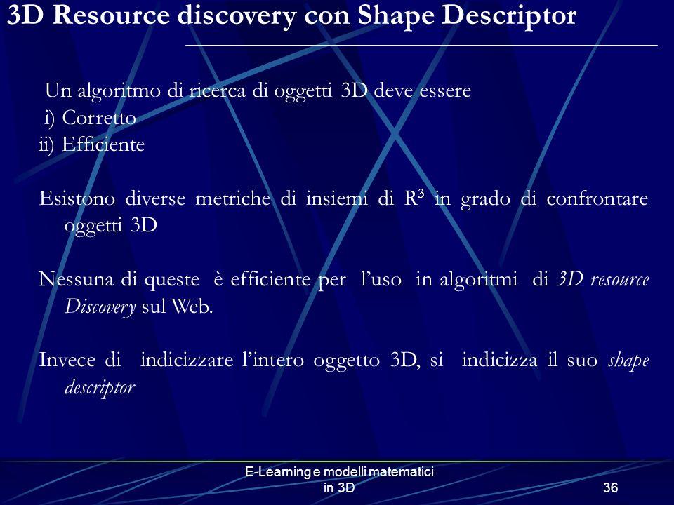 E-Learning e modelli matematici in 3D36 3D Resource discovery con Shape Descriptor Un algoritmo di ricerca di oggetti 3D deve essere i) Corretto ii) Efficiente Esistono diverse metriche di insiemi di R 3 in grado di confrontare oggetti 3D Nessuna di queste è efficiente per luso in algoritmi di 3D resource Discovery sul Web.