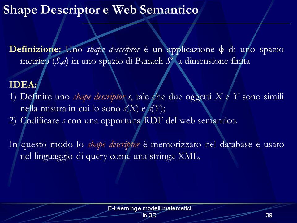 E-Learning e modelli matematici in 3D39 Definizione: Uno shape descriptor è un applicazione di uno spazio metrico (S,d) in uno spazio di Banach S a dimensione finita IDEA: 1)Definire uno shape descriptor s, tale che due oggetti X e Y sono simili nella misura in cui lo sono s(X) e s(Y); 2)Codificare s con una opportuna RDF del web semantico.