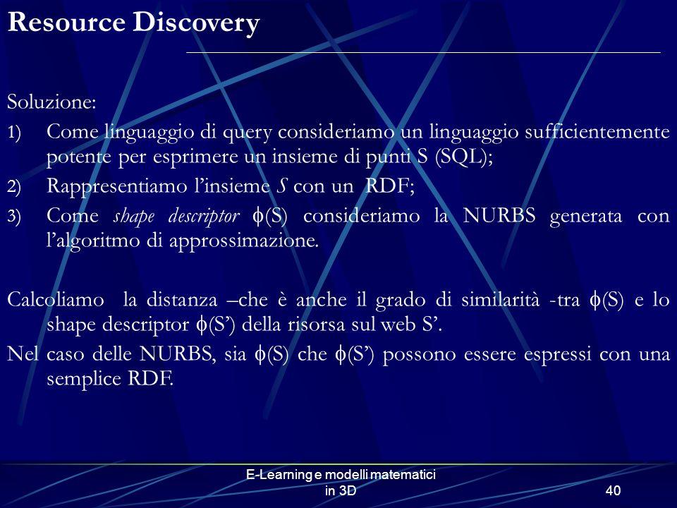 E-Learning e modelli matematici in 3D40 Soluzione: 1) Come linguaggio di query consideriamo un linguaggio sufficientemente potente per esprimere un insieme di punti S (SQL); 2) Rappresentiamo linsieme S con un RDF; 3) Come shape descriptor (S) consideriamo la NURBS generata con lalgoritmo di approssimazione.