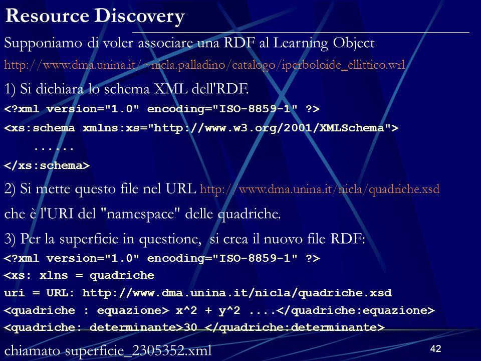 42 Supponiamo di voler associare una RDF al Learning Object http://www.dma.unina.it/~nicla.palladino/catalogo/iperboloide_ellittico.wrl 1) Si dichiara lo schema XML dell RDF.......