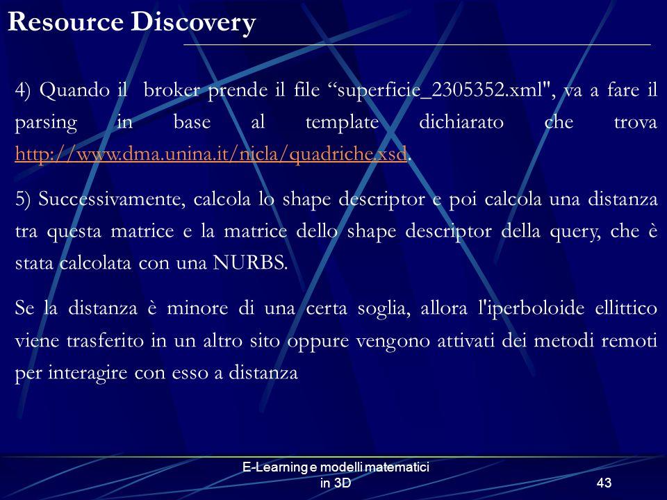 E-Learning e modelli matematici in 3D43 4) Quando il broker prende il file superficie_2305352.xml , va a fare il parsing in base al template dichiarato che trova http://www.dma.unina.it/nicla/quadriche.xsd.