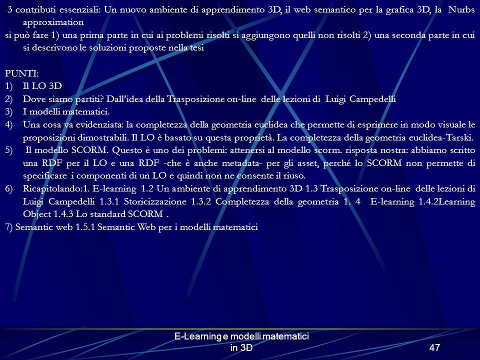 E-Learning e modelli matematici in 3D47 3 contributi essenziali: Un nuovo ambiente di apprendimento 3D, il web semantico per la grafica 3D, la Nurbs approximation si può fare 1) una prima parte in cui ai problemi risolti si aggiungono quelli non risolti 2) una seconda parte in cui si descrivono le soluzioni proposte nella tesi PUNTI: 1)Il LO 3D 2)Dove siamo partiti.