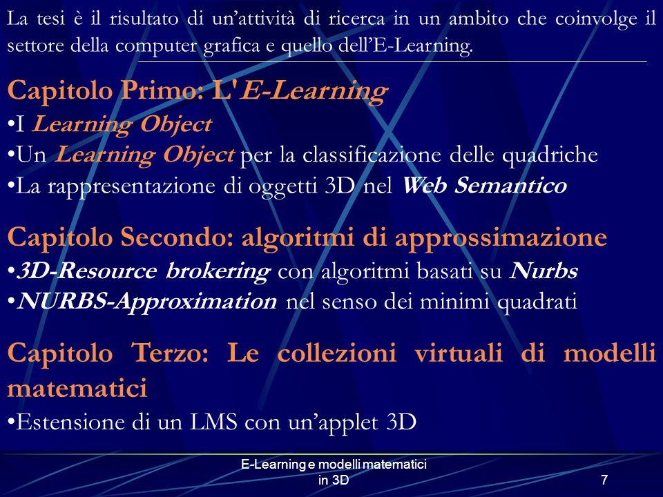 E-Learning e modelli matematici in 3D7 Capitolo Primo: L E-Learning I Learning Object Un Learning Object per la classificazione delle quadriche La rappresentazione di oggetti 3D nel Web Semantico Capitolo Secondo: algoritmi di approssimazione 3D-Resource brokering con algoritmi basati su Nurbs NURBS-Approximation nel senso dei minimi quadrati Capitolo Terzo: Le collezioni virtuali di modelli matematici Estensione di un LMS con unapplet 3D La tesi è il risultato di unattività di ricerca in un ambito che coinvolge il settore della computer grafica e quello dellE-Learning.