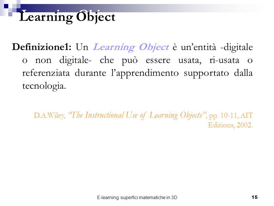 E-learning: superfici matematiche in 3D15 Definizione1: Un Learning Object è unentità -digitale o non digitale- che può essere usata, ri-usata o refer