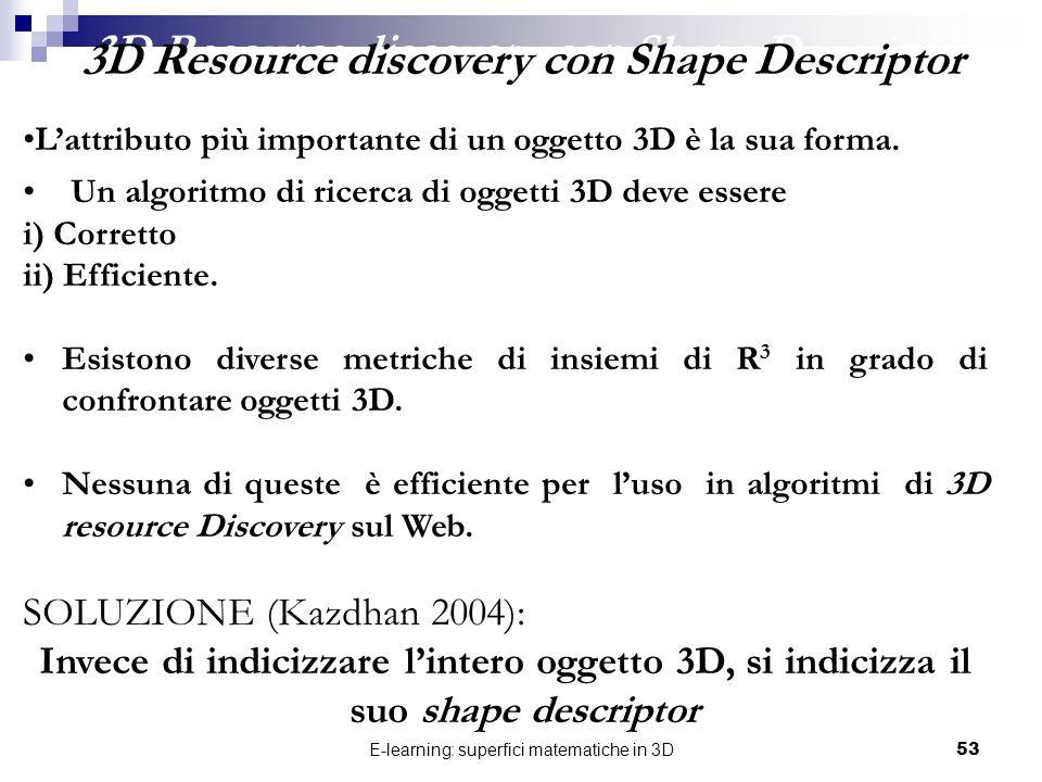 E-learning: superfici matematiche in 3D53 3D Resource discovery con Shape Descriptor Un algoritmo di ricerca di oggetti 3D deve essere i) Corretto ii)