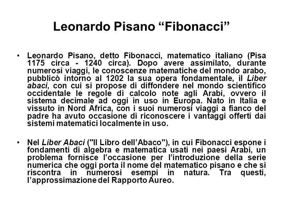 Leonardo Pisano Fibonacci Leonardo Pisano, detto Fibonacci, matematico italiano (Pisa 1175 circa - 1240 circa). Dopo avere assimilato, durante numeros