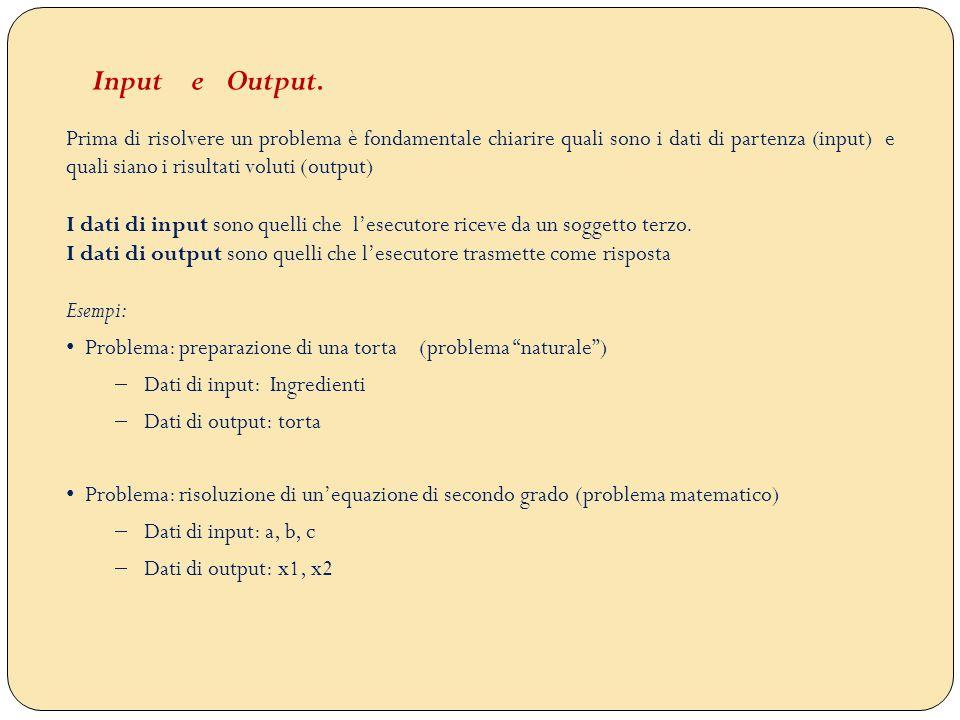 Prima di risolvere un problema è fondamentale chiarire quali sono i dati di partenza (input) e quali siano i risultati voluti (output) I dati di input