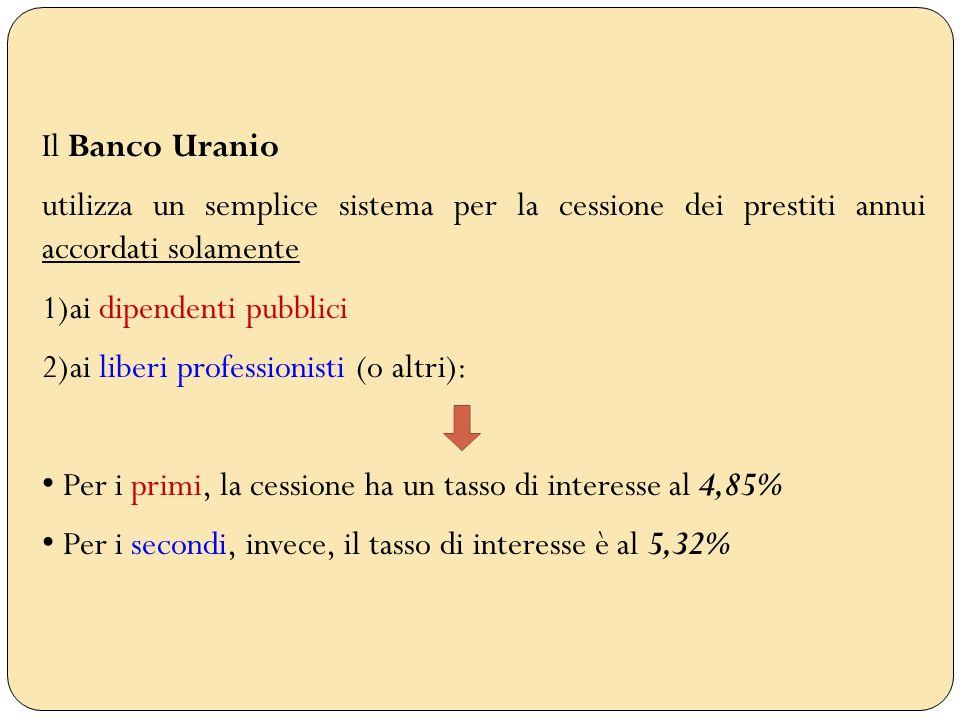 Il Banco Uranio utilizza un semplice sistema per la cessione dei prestiti annui accordati solamente 1)ai dipendenti pubblici 2)ai liberi professionist