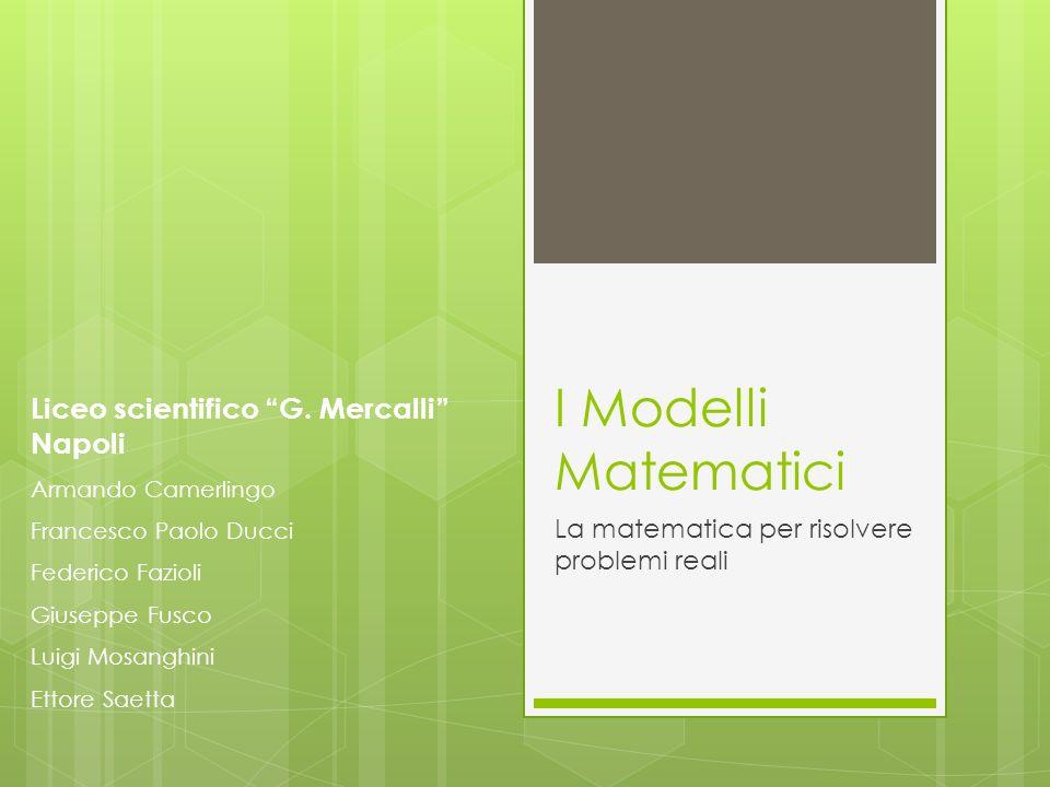 I Modelli Matematici La matematica per risolvere problemi reali Liceo scientifico G. Mercalli Napoli Armando Camerlingo Francesco Paolo Ducci Federico