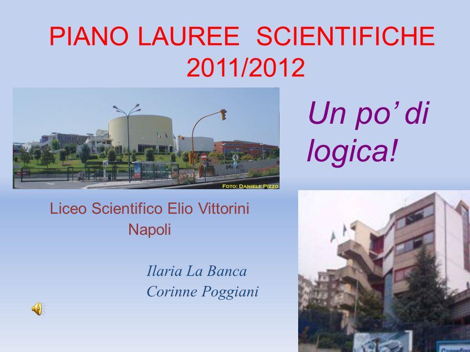 PIANO LAUREE SCIENTIFICHE 2011/2012 Liceo Scientifico Elio Vittorini Napoli Ilaria La Banca Corinne Poggiani Un po di logica!