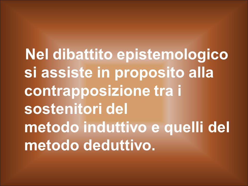 Nel dibattito epistemologico si assiste in proposito alla contrapposizione tra i sostenitori del metodo induttivo e quelli del metodo deduttivo.